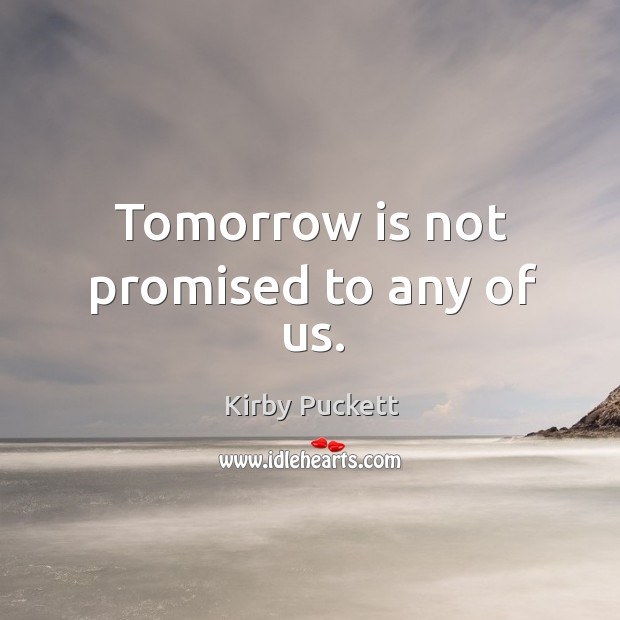 Tomorrow is not promised to any of us. Image