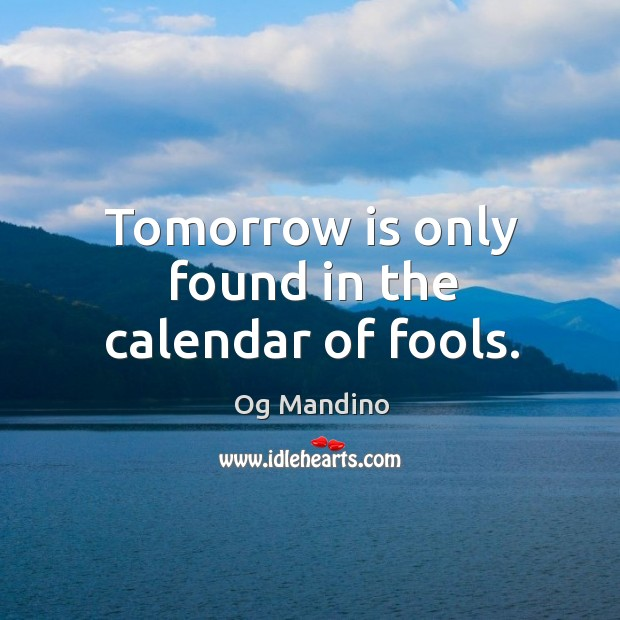 Image, Tomorrow is only found in the calendar of fools.