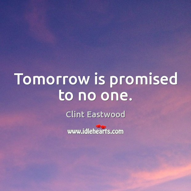 Tomorrow is promised to no one. Clint Eastwood Picture Quote