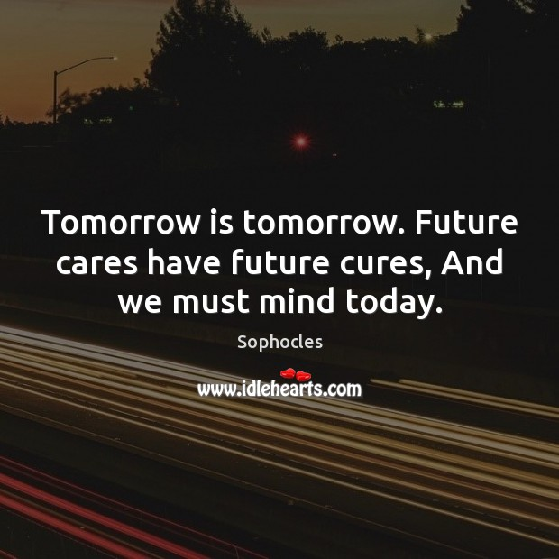 Image, Tomorrow is tomorrow. Future cares have future cures, And we must mind today.