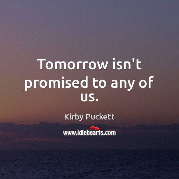 Tomorrow isn't promised to any of us. Kirby Puckett Picture Quote