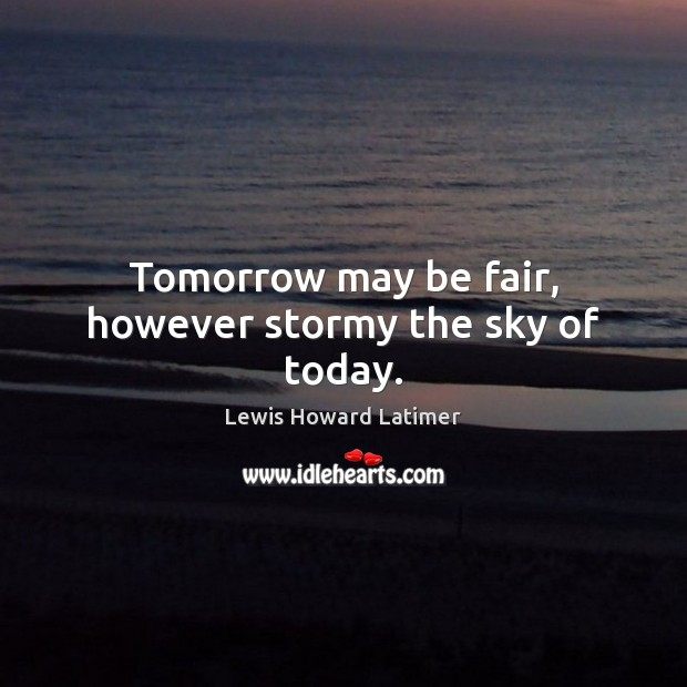 Tomorrow may be fair, however stormy the sky of today. Image