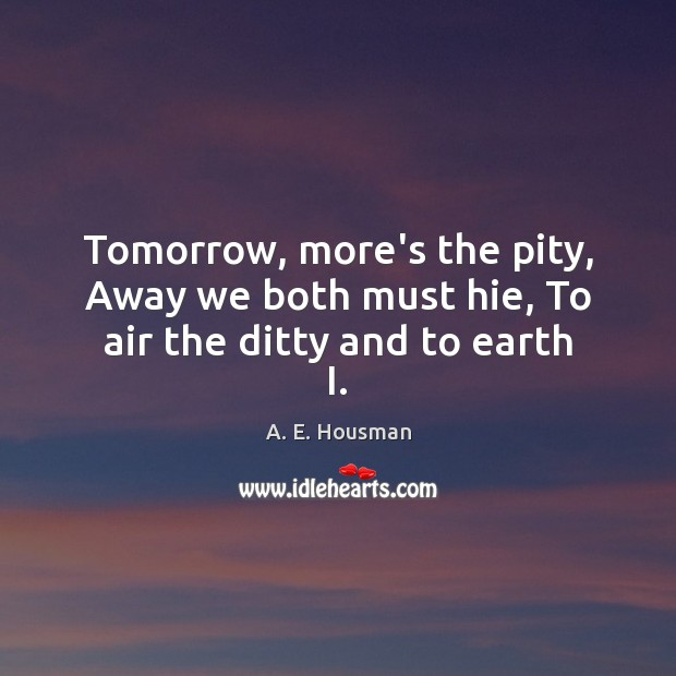 Tomorrow, more's the pity, Away we both must hie, To air the ditty and to earth I. Image