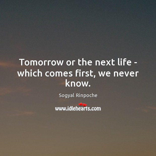 Tomorrow or the next life – which comes first, we never know. Sogyal Rinpoche Picture Quote