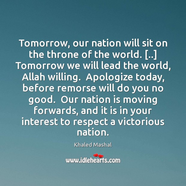 Tomorrow, our nation will sit on the throne of the world. [..] Tomorrow Khaled Mashal Picture Quote