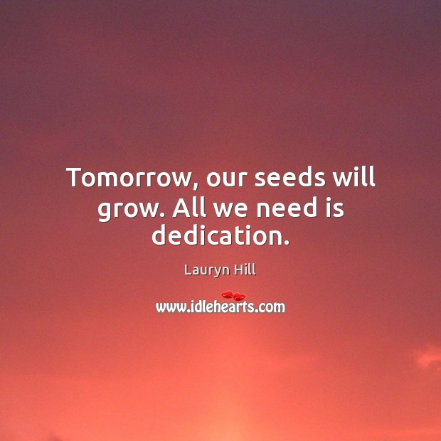 Tomorrow, our seeds will grow. All we need is dedication. Image