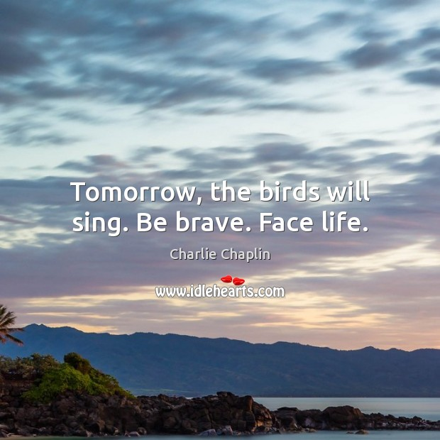 Image, Tomorrow, the birds will sing. Be brave. Face life.