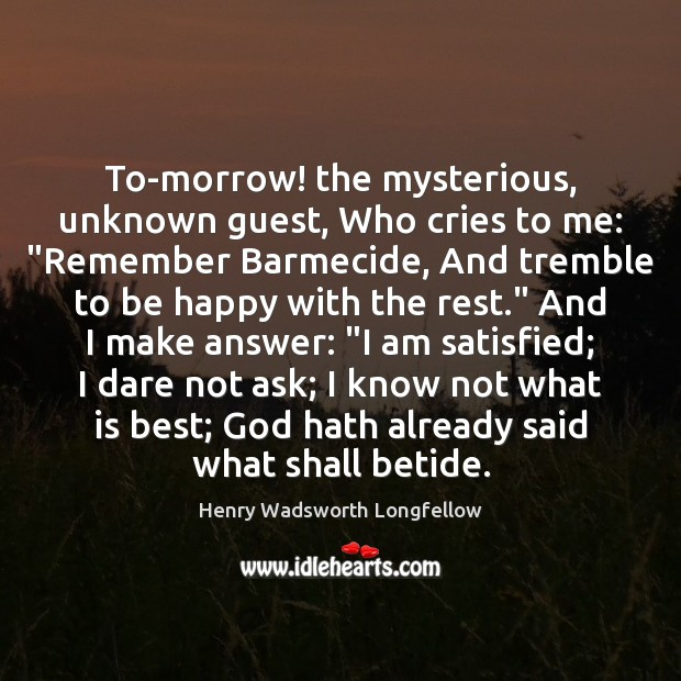 """Image, To-morrow! the mysterious, unknown guest, Who cries to me: """"Remember Barmecide, And"""
