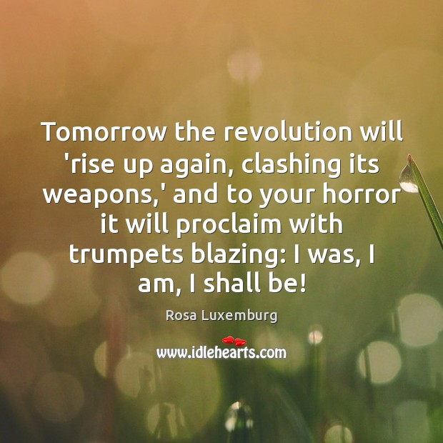 Image, Tomorrow the revolution will 'rise up again, clashing its weapons,' and