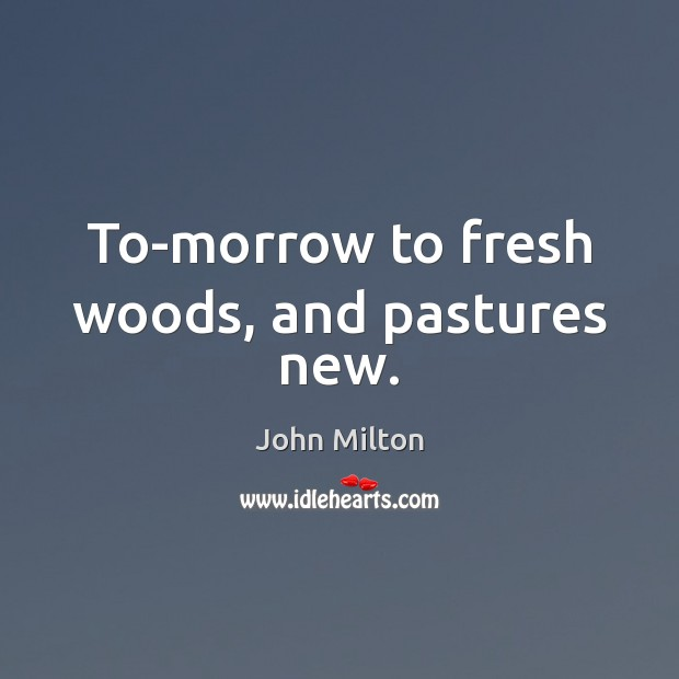 To-morrow to fresh woods, and pastures new. John Milton Picture Quote