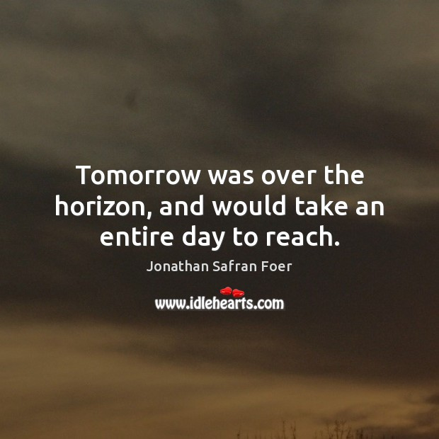 Tomorrow was over the horizon, and would take an entire day to reach. Image