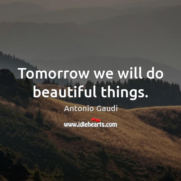 Tomorrow we will do beautiful things. Antonio Gaudi Picture Quote