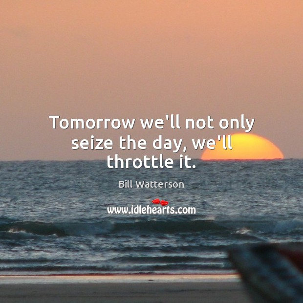 Tomorrow we'll not only seize the day, we'll throttle it. Image