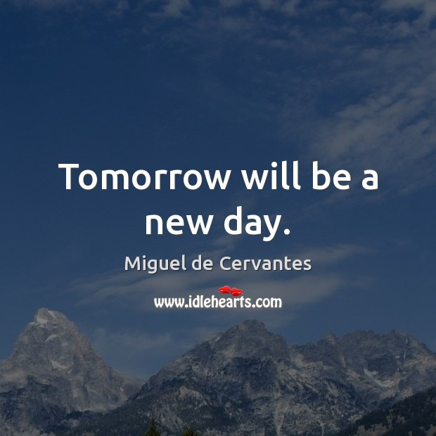 Tomorrow will be a new day. Miguel de Cervantes Picture Quote