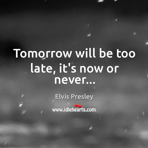 Tomorrow will be too late, it's now or never… Now or Never Quotes Image