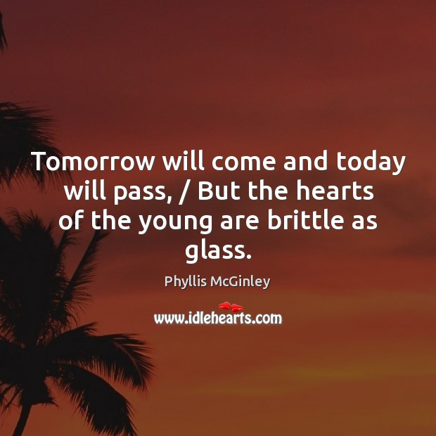 Tomorrow will come and today will pass, / But the hearts of the Phyllis McGinley Picture Quote