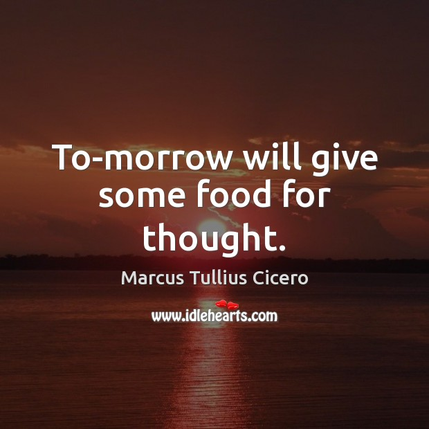 To-morrow will give some food for thought. Marcus Tullius Cicero Picture Quote