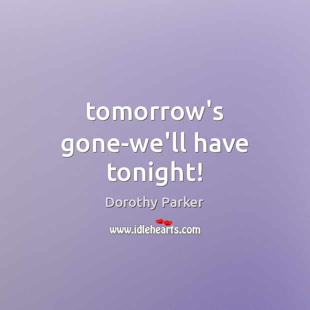 Tomorrow's gone-we'll have tonight! Dorothy Parker Picture Quote