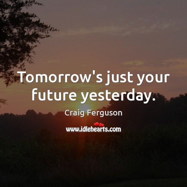 Tomorrow's just your future yesterday. Craig Ferguson Picture Quote