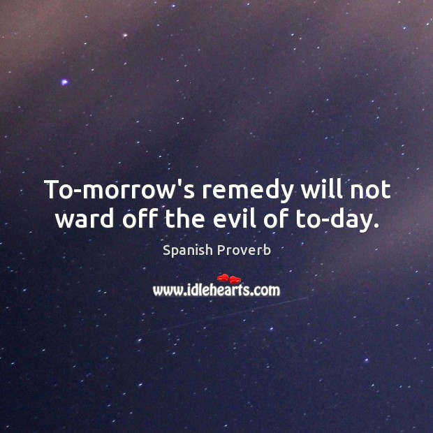 Image, To-morrow's remedy will not ward off the evil of to-day.
