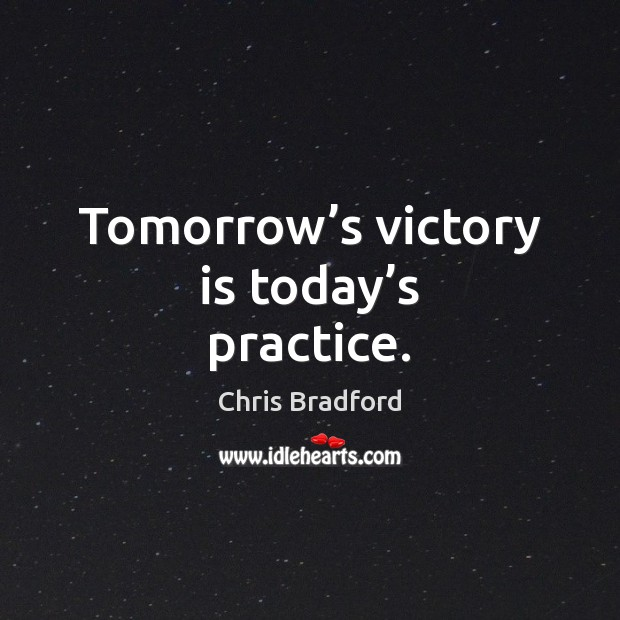 Tomorrow's victory is today's practice. Chris Bradford Picture Quote