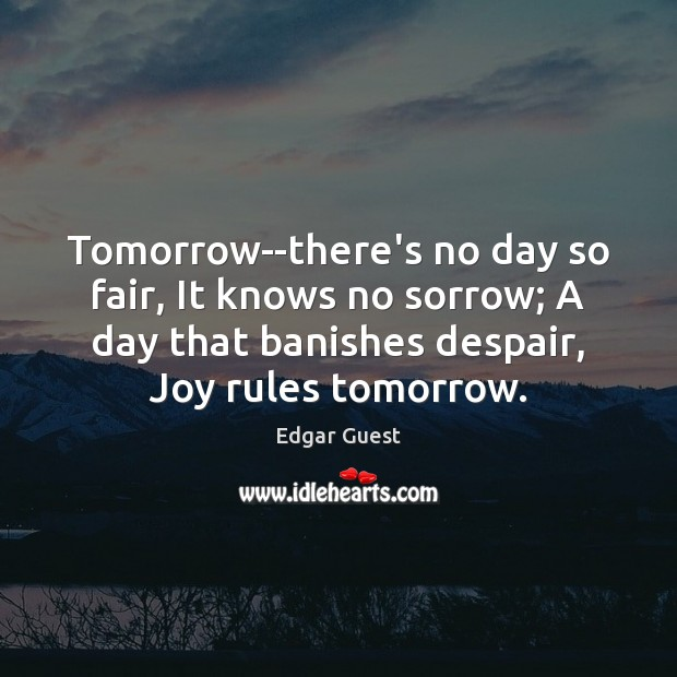 Tomorrow–there's no day so fair, It knows no sorrow; A day that Edgar Guest Picture Quote