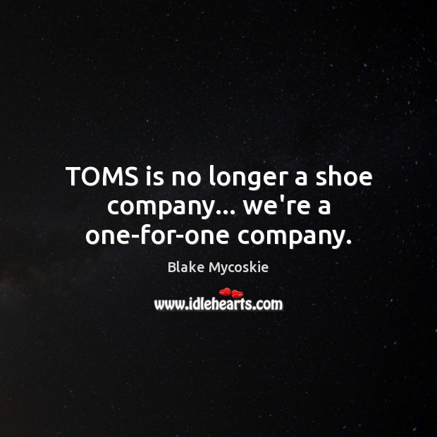 Image, TOMS is no longer a shoe company… we're a one-for-one company.
