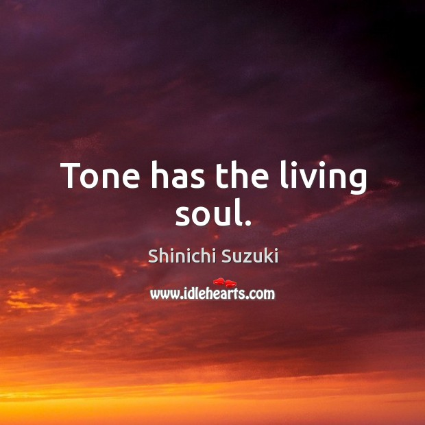 Tone has the living soul. Shinichi Suzuki Picture Quote