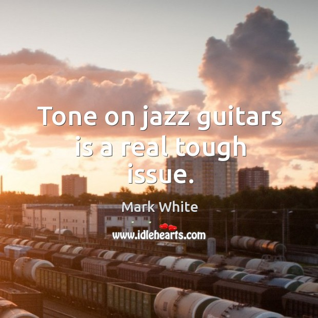 Tone on jazz guitars is a real tough issue. Mark White Picture Quote