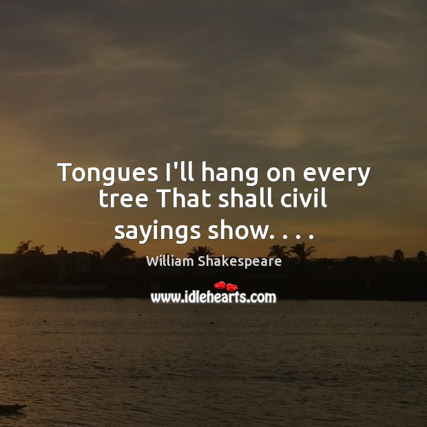 Tongues I'll hang on every tree That shall civil sayings show. . . . Image