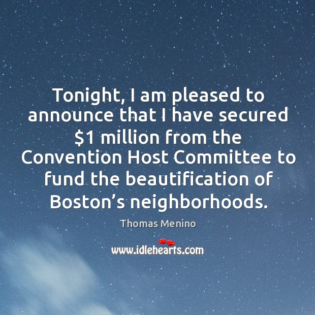 Tonight, I am pleased to announce that I have secured $1 million from the convention host Thomas Menino Picture Quote