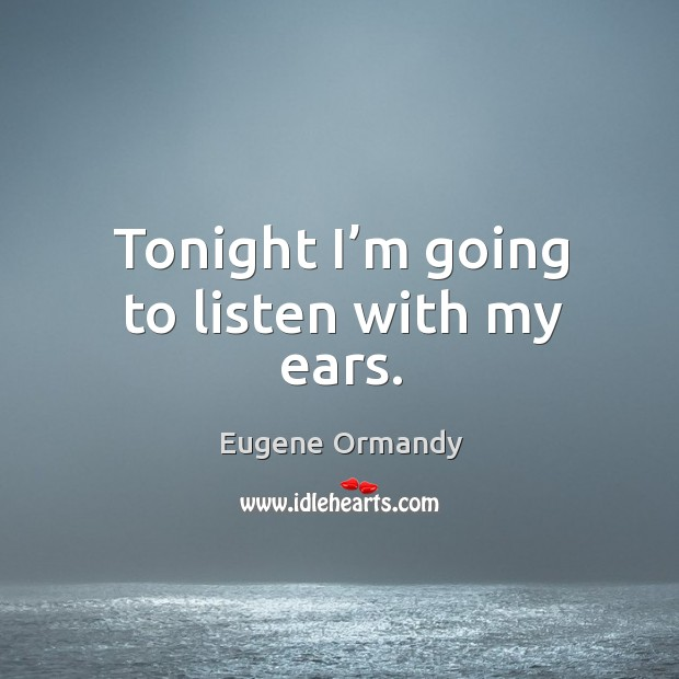 Image, Tonight I'm going to listen with my ears.