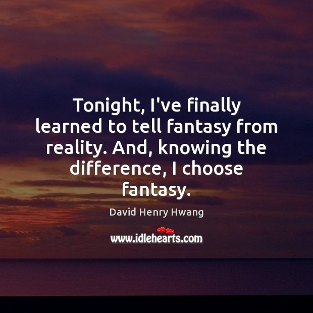 Tonight, I've finally learned to tell fantasy from reality. And, knowing the Image