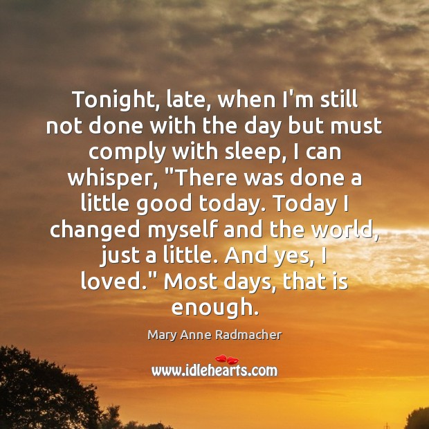 Tonight, late, when I'm still not done with the day but must Mary Anne Radmacher Picture Quote