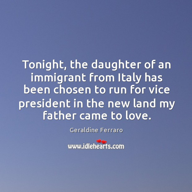 Tonight, the daughter of an immigrant from Italy has been chosen to Geraldine Ferraro Picture Quote