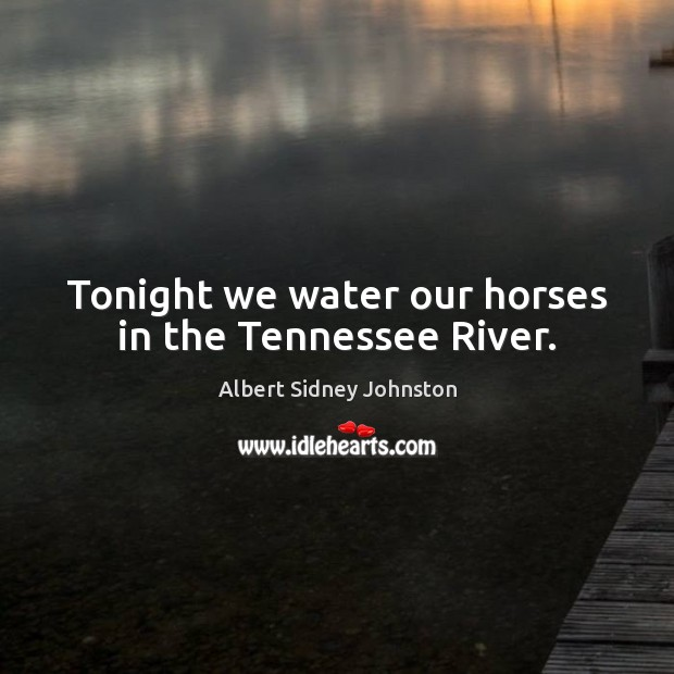 Image, Tonight we water our horses in the Tennessee River.