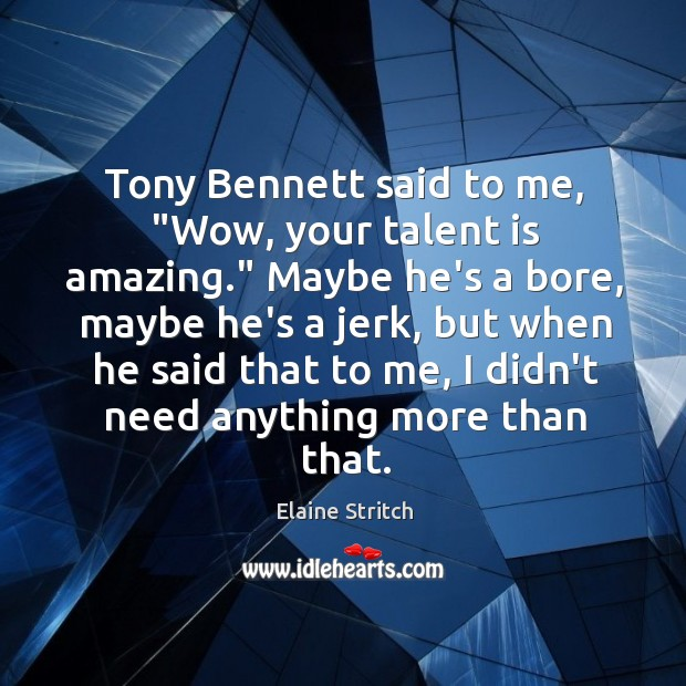 """Tony Bennett said to me, """"Wow, your talent is amazing."""" Maybe he's Elaine Stritch Picture Quote"""