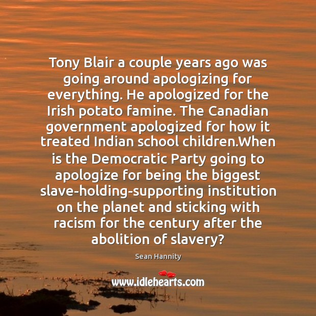 Tony Blair a couple years ago was going around apologizing for everything. Sean Hannity Picture Quote