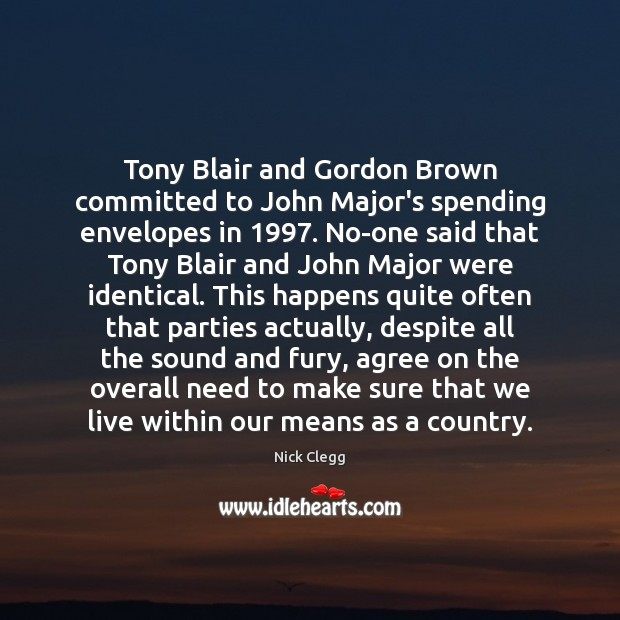 Tony Blair and Gordon Brown committed to John Major's spending envelopes in 1997. Nick Clegg Picture Quote