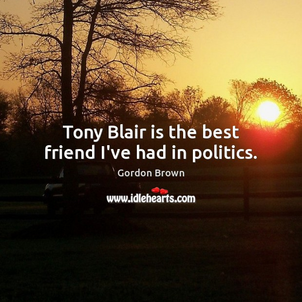 Tony Blair is the best friend I've had in politics. Image