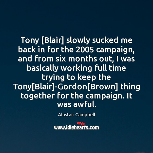 Image, Tony [Blair] slowly sucked me back in for the 2005 campaign, and from