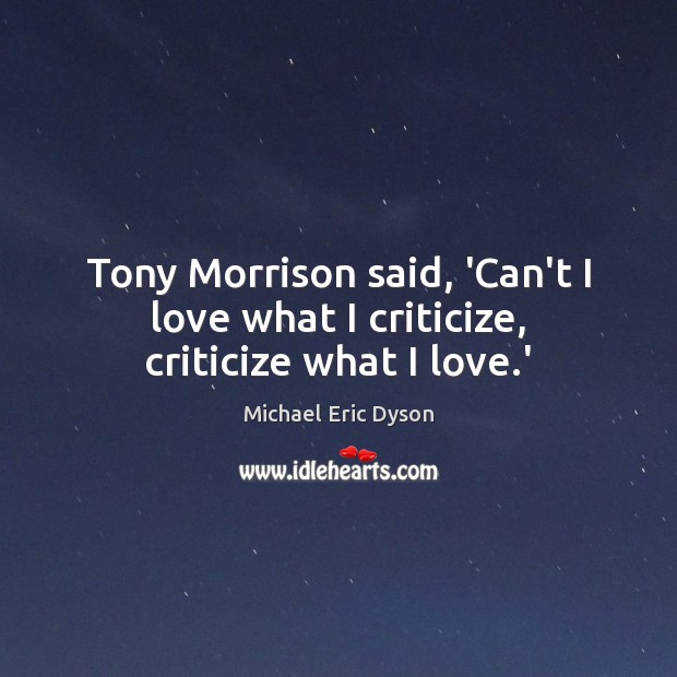 Image, Tony Morrison said, 'Can't I love what I criticize, criticize what I love.'