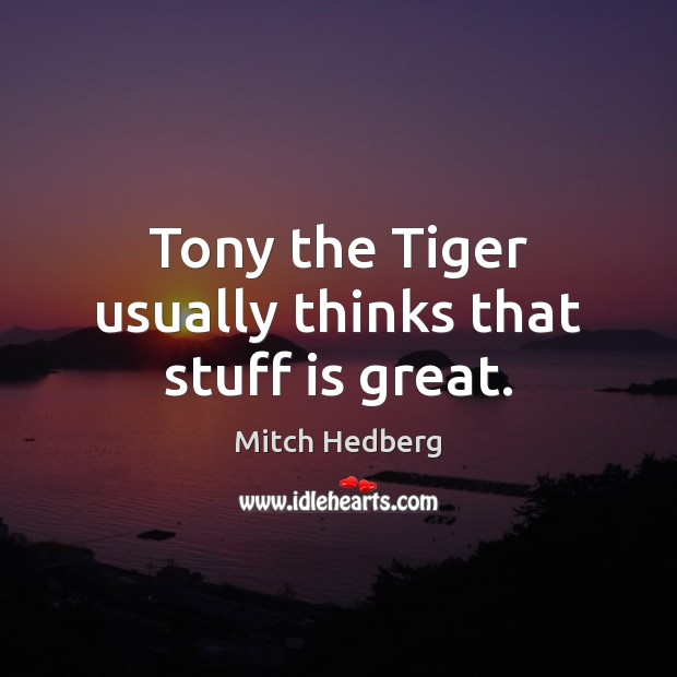 Tony the Tiger usually thinks that stuff is great. Mitch Hedberg Picture Quote