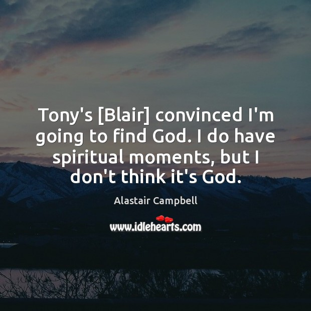 Image, Tony's [Blair] convinced I'm going to find God. I do have spiritual