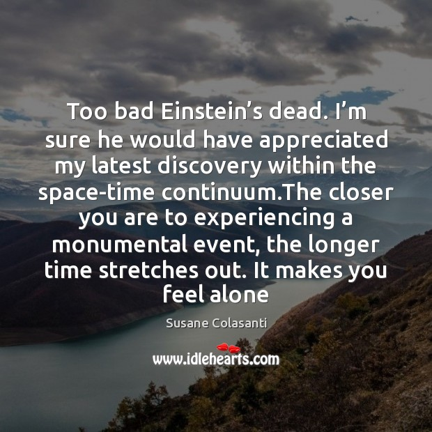 Susane Colasanti Picture Quote image saying: Too bad Einstein's dead. I'm sure he would have appreciated