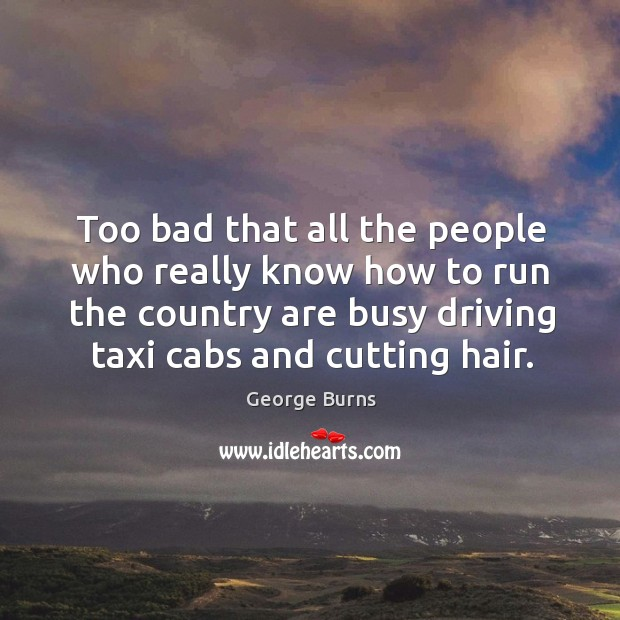 Image, Too bad that all the people who really know how to run the country are busy driving taxi cabs and cutting hair.