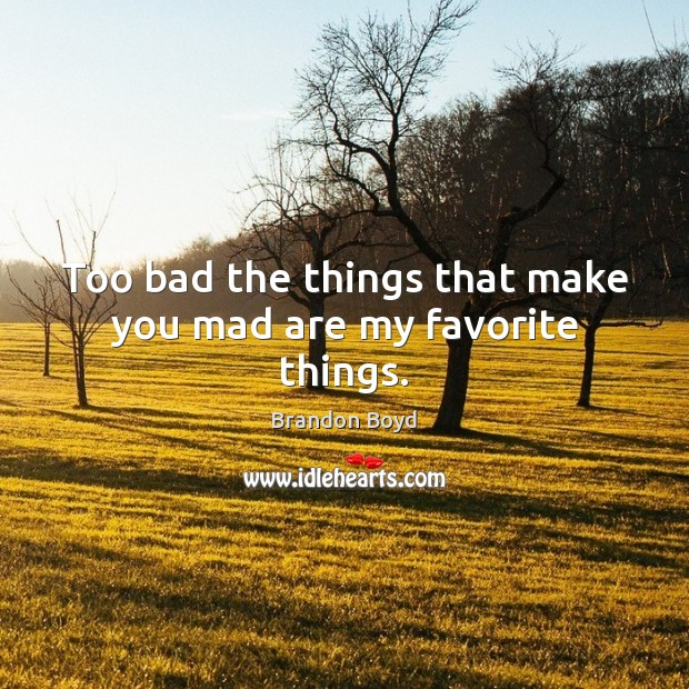 Too bad the things that make you mad are my favorite things. Brandon Boyd Picture Quote