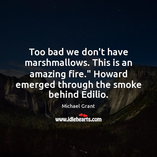 """Image, Too bad we don't have marshmallows. This is an amazing fire."""" Howard"""