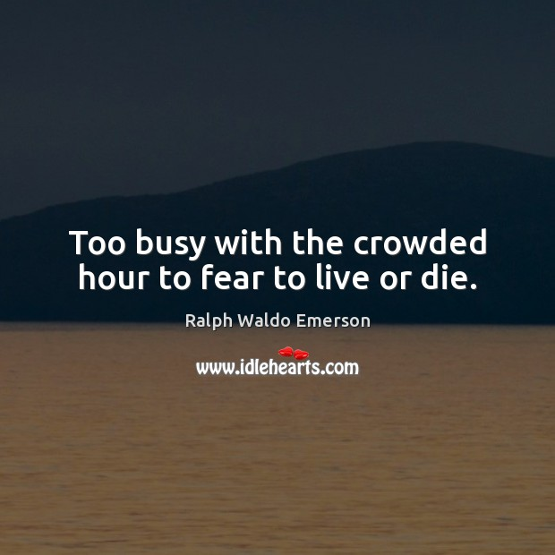 Too busy with the crowded hour to fear to live or die. Ralph Waldo Emerson Picture Quote