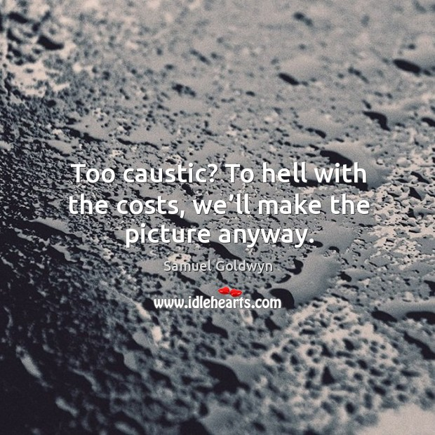 Too caustic? to hell with the costs, we'll make the picture anyway. Image